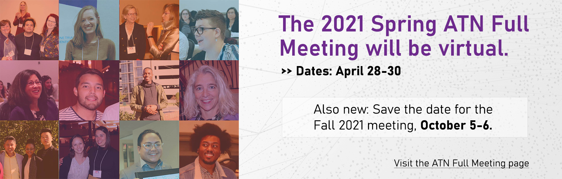 The 2021 Spring ATN Full Meeting will be virtual. Dates: April 28-30. Also new: Save the date for the Fall 2021 meeting, October 5-6. Visit the ATN Full Meeting page.