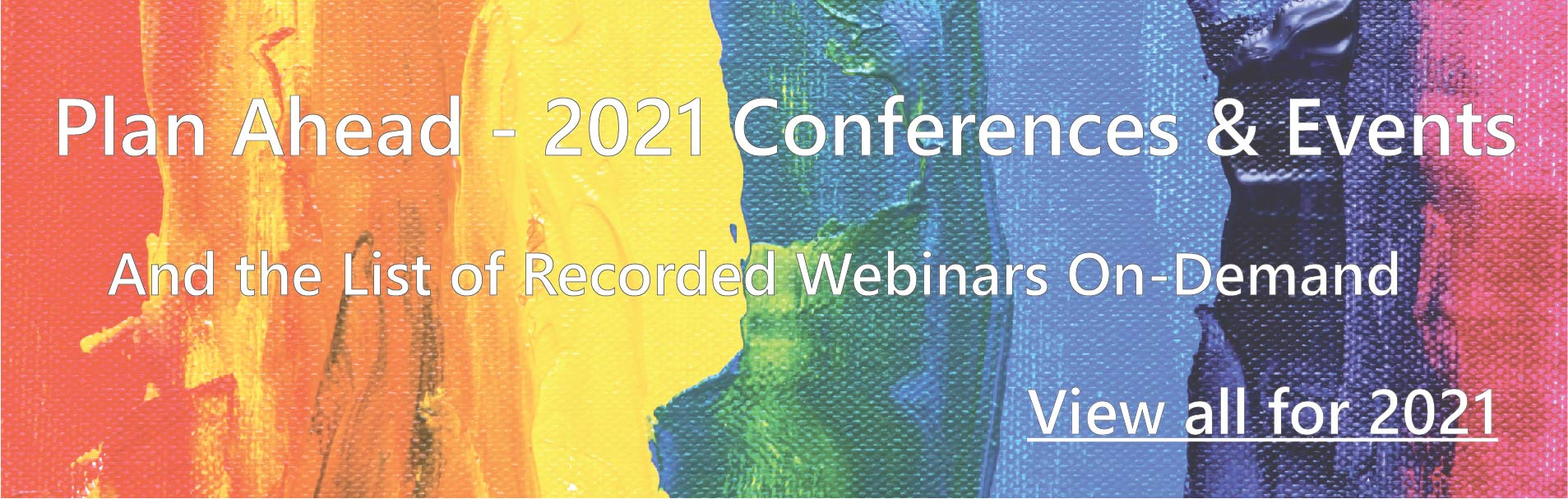 Plan Ahead - 2021 Conferences and Events - And the List of Recorded Webinars On-Demand. View all for 2021