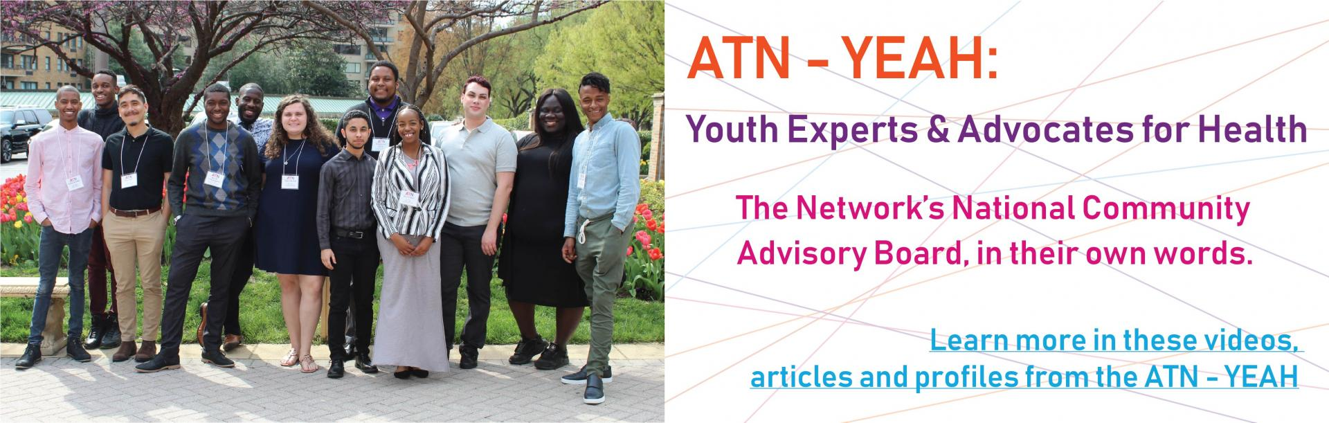 ATN-YEAH: Youth Experts and Advocates for Health. The Network's National Community Advisory Board, in their own words. Learn more in these videos, articles and profiles from the ATN-YEAH.