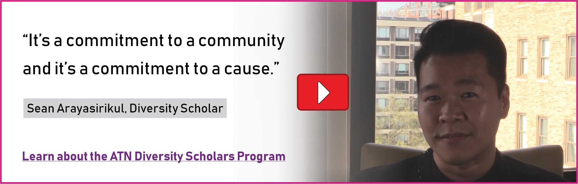 It's a commitment to a community, and a commitment to a cause. Sean Arayasirikul, ATN Diversity Scholar. Learn about the Diversity Scholars program.