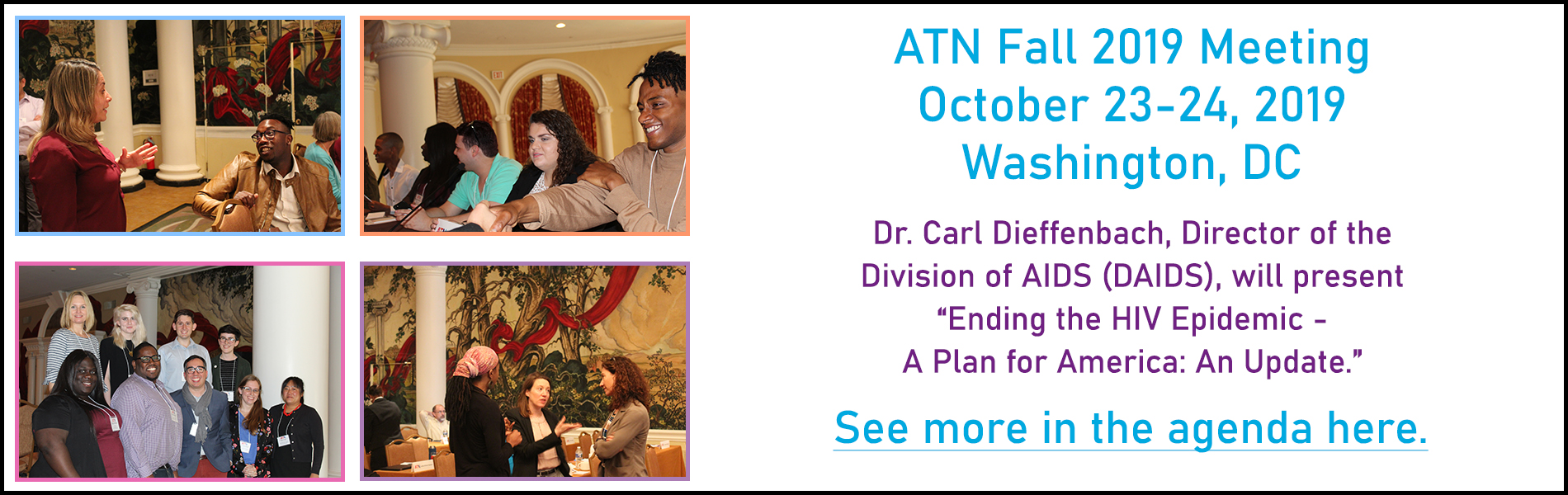 ATN Fall 2019, Meeting October 23-24, 2019 Washington, DC. Dr. Carl Dieffenbach, Director of the  Division of AIDS (DAIDS), will present Ending the HIV Epidemic - A Plan for America: An Update. See more in the agenda here.