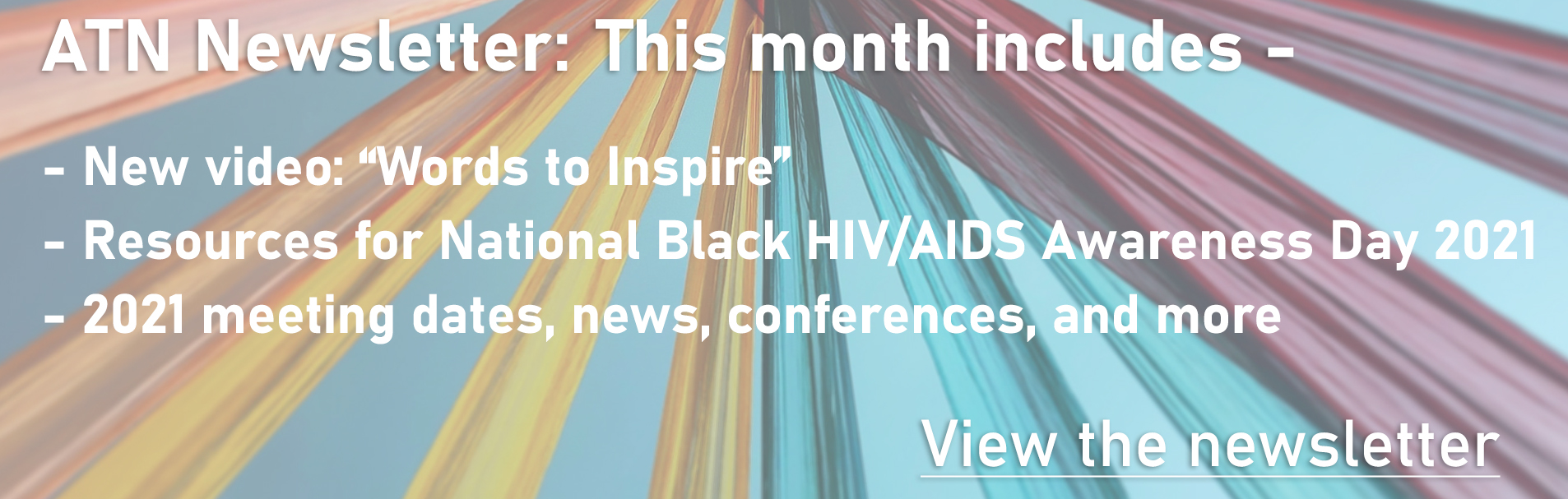 "ATN Newsletter: This month includes - New video: ""Words to Inspire"" - Resources for National Black HIV/AIDS Awareness Day 2021 - 2021 meeting dates, news, conferences, and more. View the Newsletter"