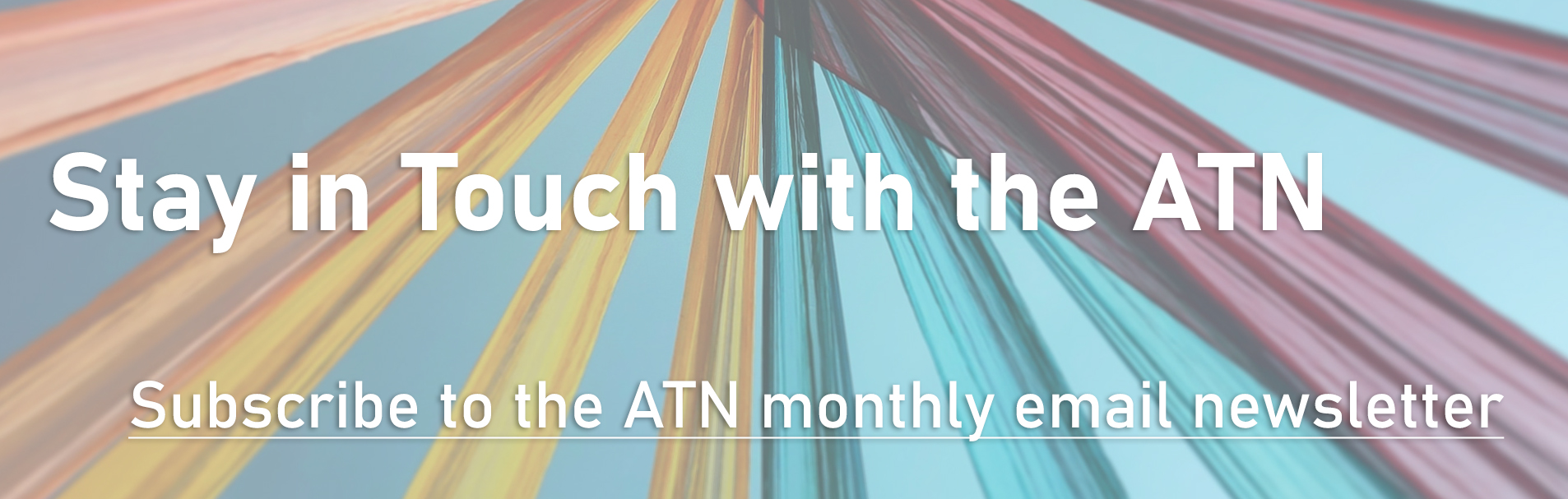 Stay in Touch with the ATN - Subscribe to the ATN monthly email newsletter