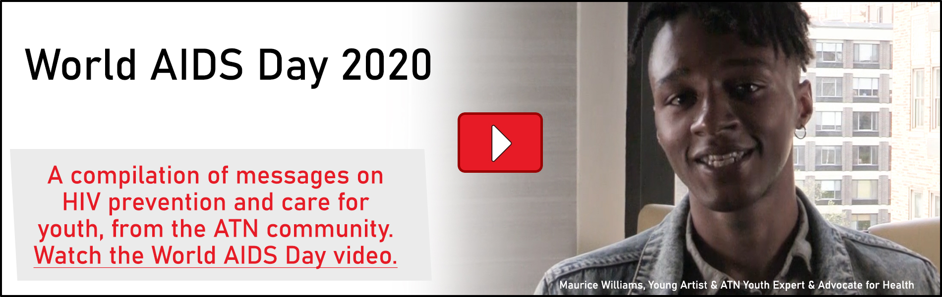 World AIDS Day 2020 - A compilation of messages on HIV prevention and care for youth, from the ATN community. Watch the World AIDS Day video.