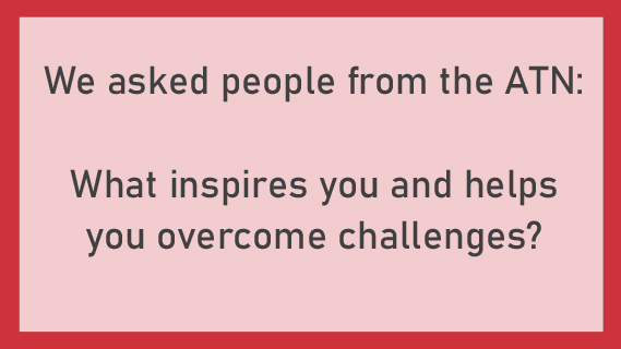 We asked people from the ATN: What inspires you and helps you overcome challenges?