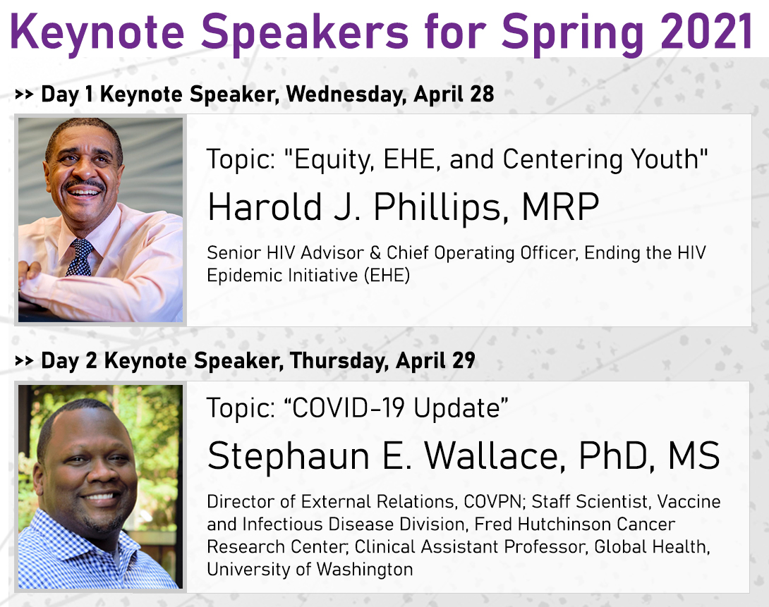 "Keynote Speakers for Spring 2021 - Day 1 Keynote Speaker, Wednesday, April 28, Topic: ""Equity, EHE, and Centering Youth,"" - presented by Harold J. Phillips, MRP, Senior HIV Advisor and Chief Operating Officer, Ending the HIV Epidemic (EHE). Day 2 Keynote Speaker, Thursday, April 29, Topic: ""COVID-19 Update,"" - presented by Stephaun E. Wallace, PhD, MS, Director of External Relations, COVPN; Staff Scientist, Vaccine and Infectious Disease Division, Fred Hutchinson Cancer Research Center; Clinical Assistant Professor, Global Health, University of Washington"